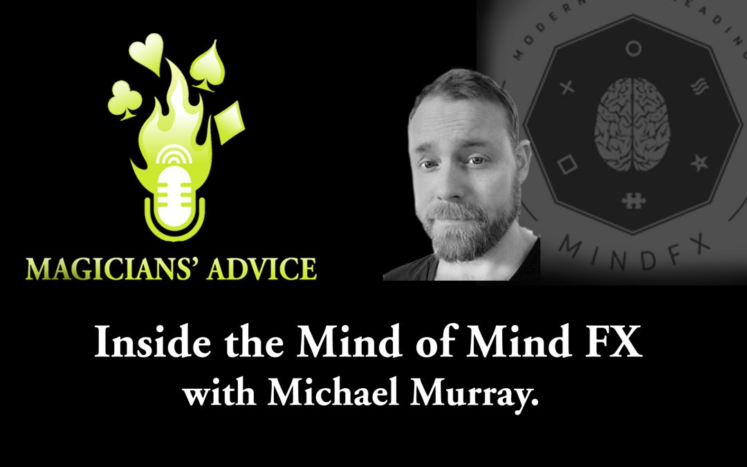 Inside The Mind of Mind FX with Michael Murray & The Magicians Advice Podcast